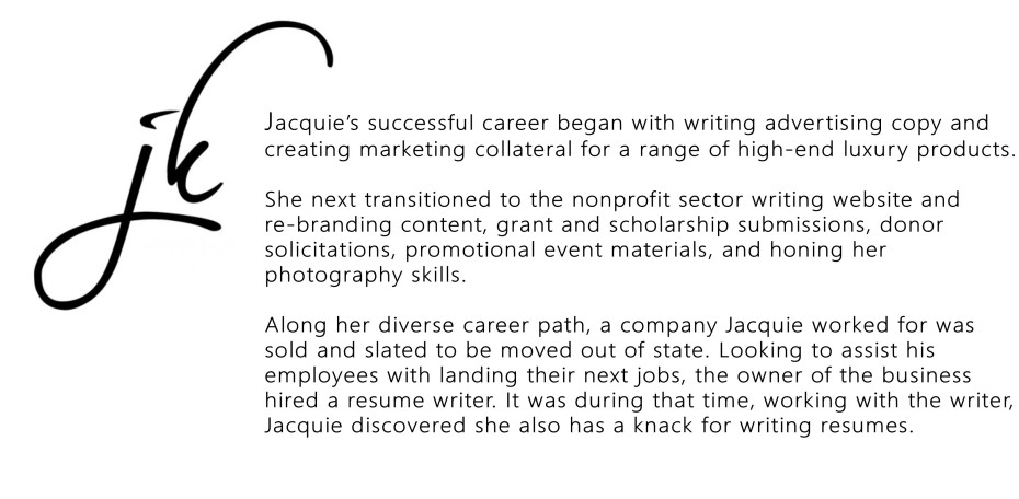 Jacquie's successful career began with writing advertising copy and creating marketing collateral for a range of high-end luxury products. She next transitioned to the nonprofit sector writing website and re-branding content, grant and scholarship submissions, donor solicitations, promotional event materials, and honing her photography skills. Along her diverse career path, a company Jacquie worked for was sold and slated to be moved out of state. Looking to assist his employees with landing their next jobs, the owner of the business hired a resume writer. It was during that time, working with the writer, Jacquie discovered she also had a knack for writing resumes.